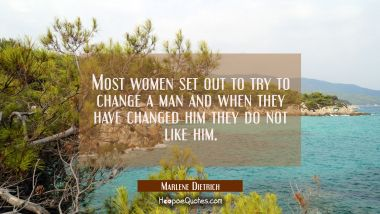 Most women set out to try to change a man and when they have changed him they do not like him. Marlene Dietrich Quotes