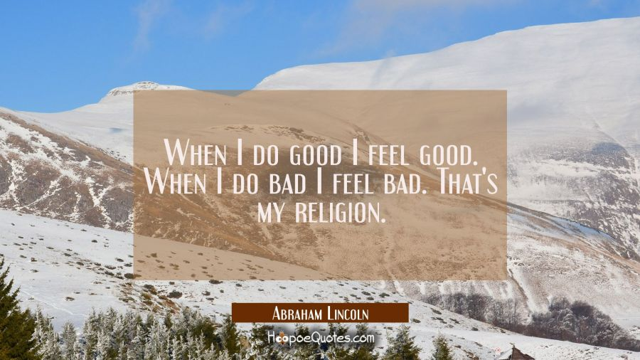When I do good I feel good. When I do bad I feel bad. That's my religion.