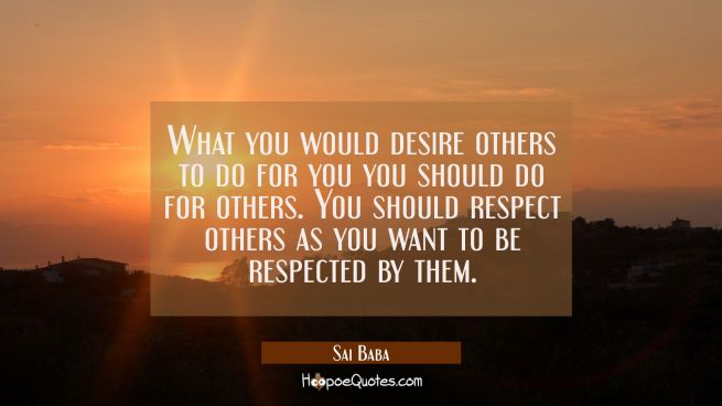 What you would desire others to do for you you should do for others. You should respect others as y