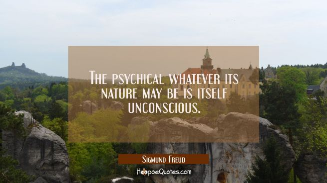 The psychical whatever its nature may be is itself unconscious.