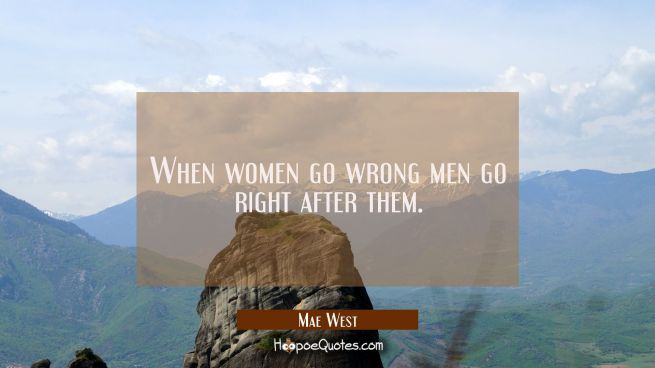 When women go wrong men go right after them.