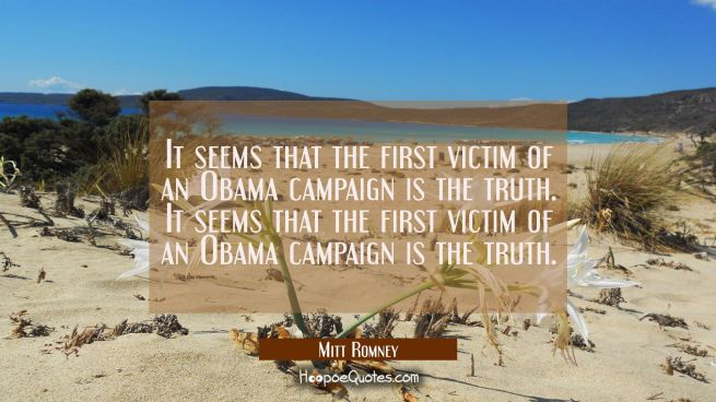 It seems that the first victim of an Obama campaign is the truth. It seems that the first victim of