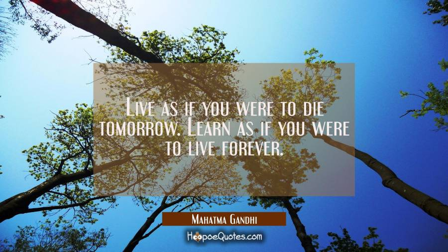 Inspirational Quote of the Day - Live as if you were to die tomorrow. Learn as if you were to live forever. - Mahatma Gandhi
