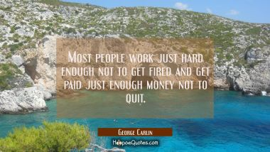 Most people work just hard enough not to get fired and get paid just enough money not to quit