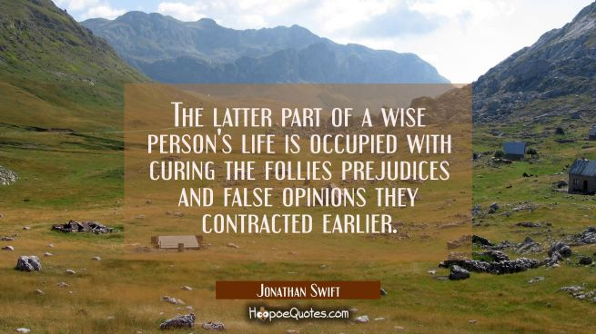 The latter part of a wise person's life is occupied with curing the follies prejudices and false op
