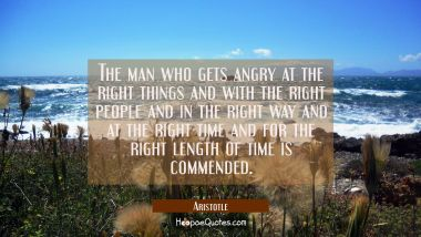 The man who gets angry at the right things and with the right people and in the right way and at th