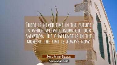 There is never time in the future in which we will work out our salvation. The challenge is in the
