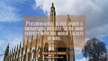 Psychoanalysis is out under a therapeutic disguise to do away entirely with the moral faculty in ma