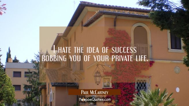 I hate the idea of success robbing you of your private life.