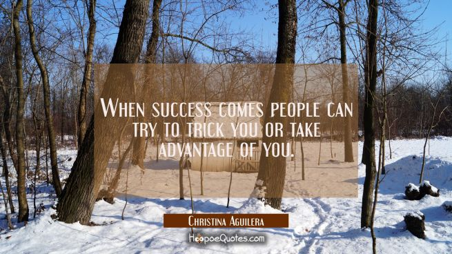 When success comes people can try to trick you or take advantage of you.
