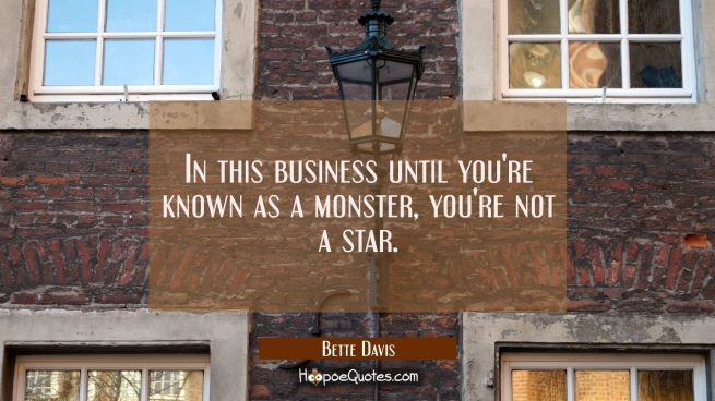 In this business until you're known as a monster you're not a star.