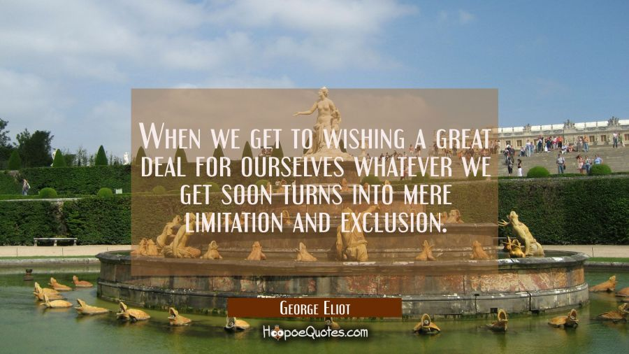 When we get to wishing a great deal for ourselves whatever we get soon turns into mere limitation a George Eliot Quotes