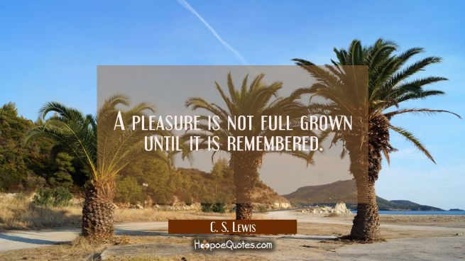 A pleasure is not full grown until it is remembered.
