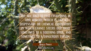 We are able to find everything in our memory which is like a dispensary or chemical laboratory in w Marcel Proust Quotes