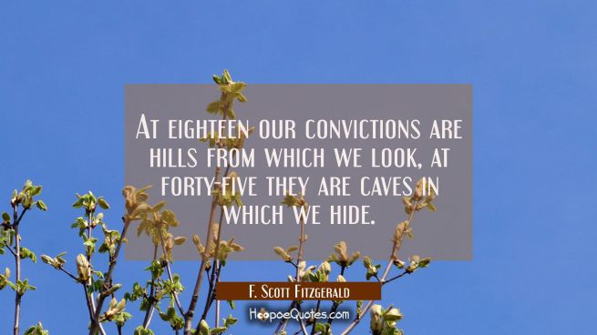 At eighteen our convictions are hills from which we look, at forty-five they are caves in which we