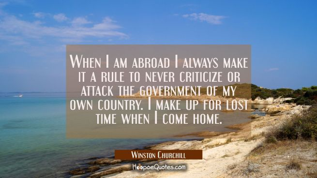 When I am abroad I always make it a rule to never criticize or attack the government of my own coun