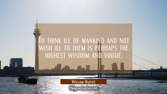 To think ill of mankind and not wish ill to them is perhaps the highest wisdom and virtue.