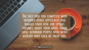 The fact that you competed with hundred other applicants and bagged your new job speaks volumes about your merit. Good luck, although people with merit already have luck by their side.