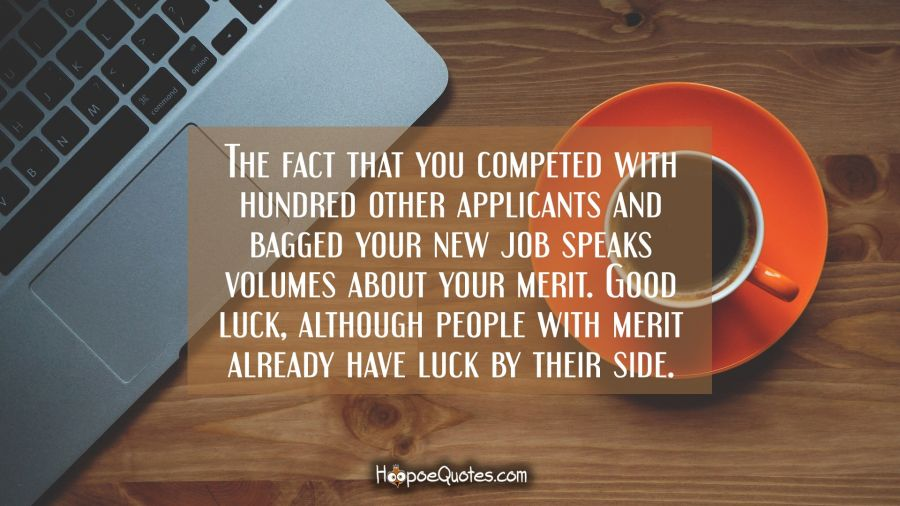 The fact that you competed with hundred other applicants and bagged your new job speaks volumes about your merit. Good luck, although people with merit already have luck by their side. New Job Quotes