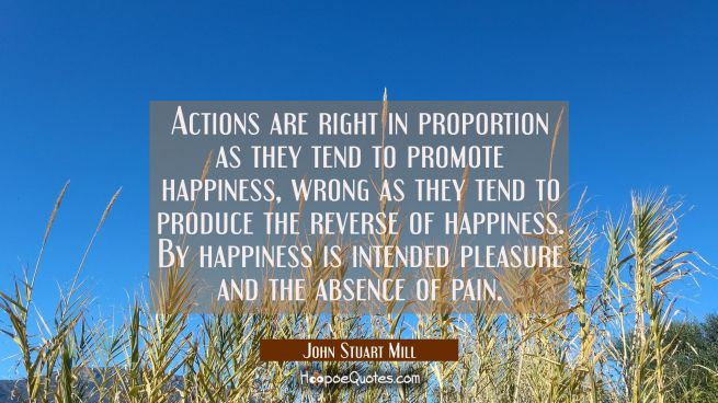 Actions are right in proportion as they tend to promote happiness, wrong as they tend to produce th