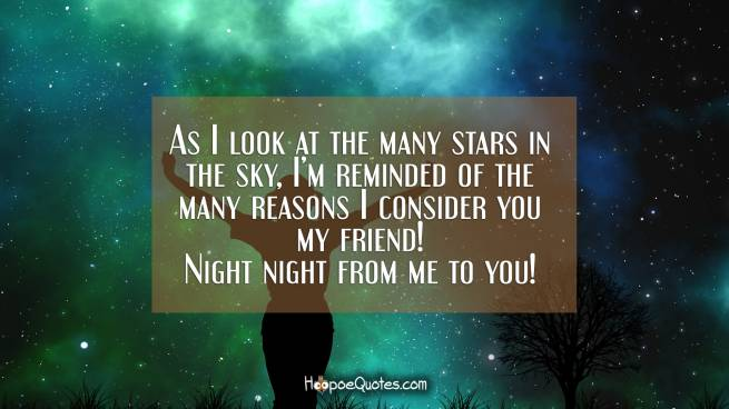 As I look at the many stars in the sky, I'm reminded of the many reasons I consider you my friend! Night night from me to you!