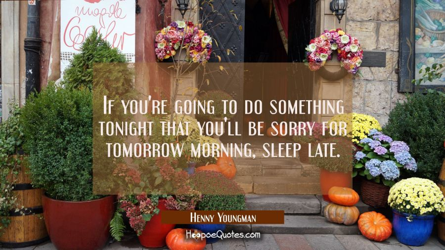 If you're going to do something tonight that you'll be sorry for tomorrow morning sleep late. Henny Youngman Quotes