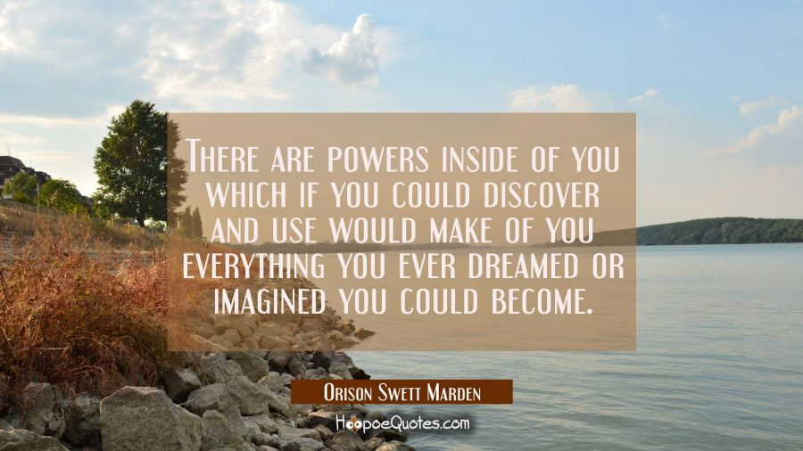 There are powers inside of you which if you could discover and use would make of you everything you Orison Swett Marden Quotes