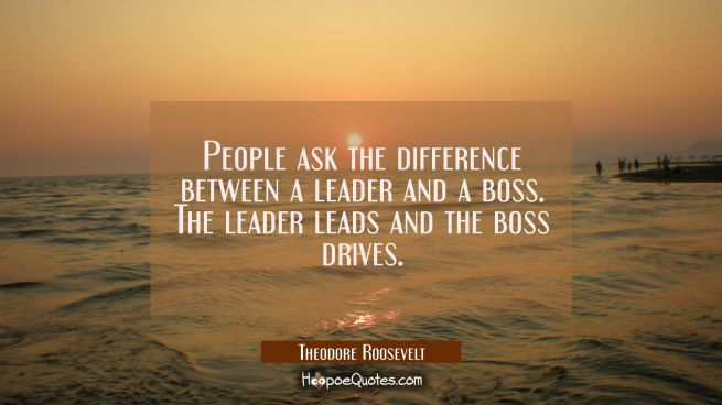 People ask the difference between a leader and a boss. The leader leads and the boss drives.