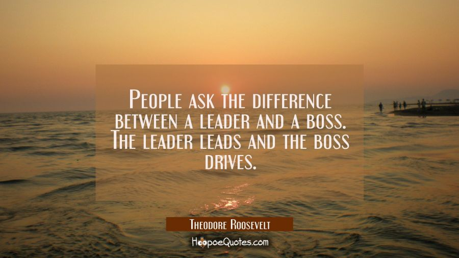 People ask the difference between a leader and a boss. The leader leads and the boss drives. Theodore Roosevelt Quotes