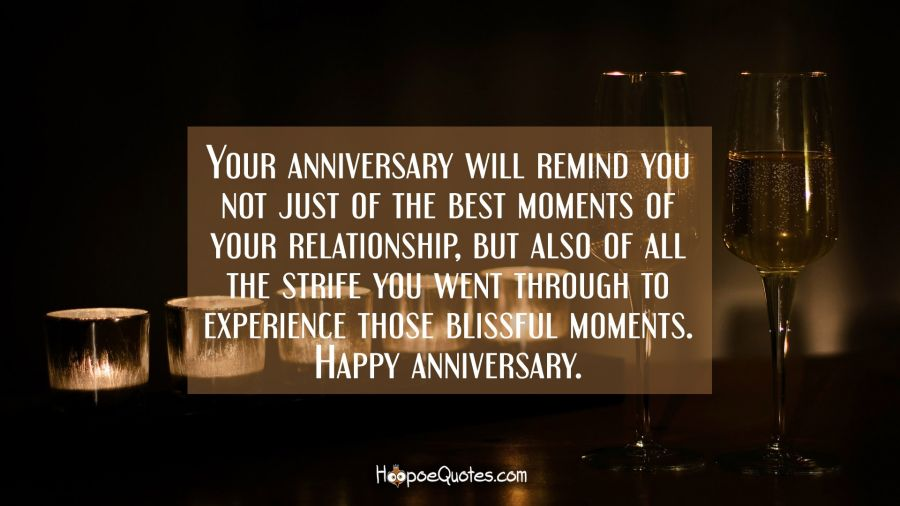 Your anniversary will remind you not just of the best moments of your relationship, but also of all the strife you went through to experience those blissful moments. Happy anniversary. Anniversary Quotes