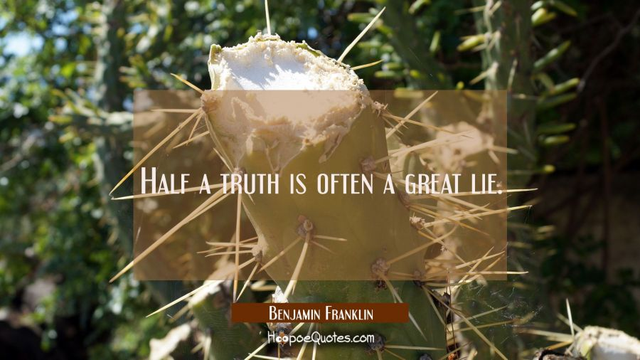 Half a truth is often a great lie. Benjamin Franklin Quotes