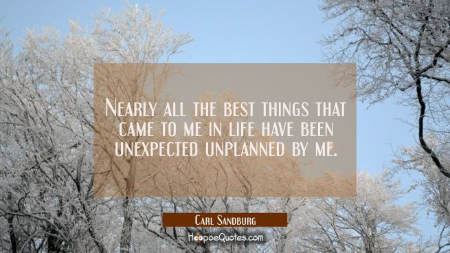 Nearly all the best things that came to me in life have been unexpected unplanned by me.