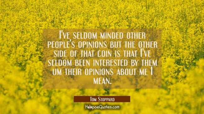 I've seldom minded other people's opinions but the other side of that coin is that I've seldom been