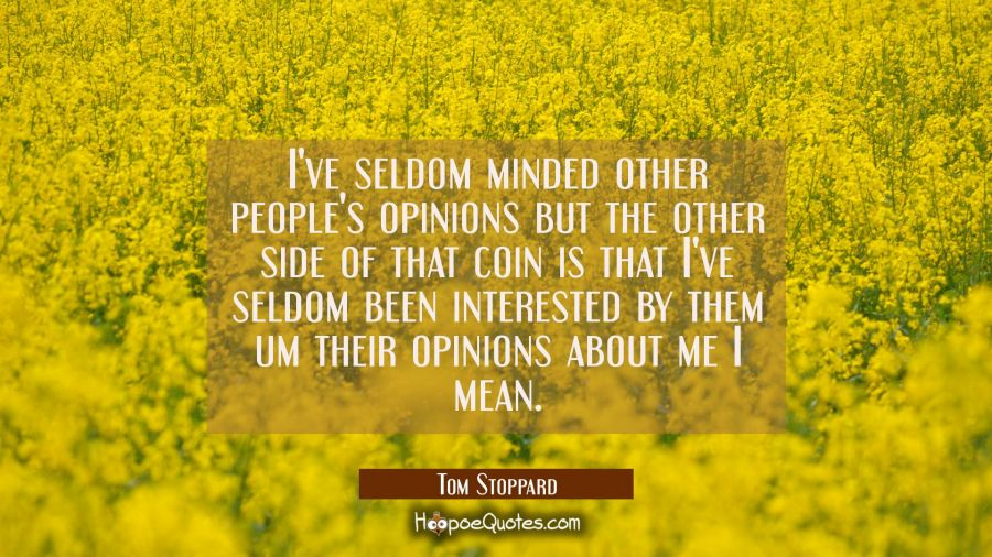 I've seldom minded other people's opinions but the other side of that coin is that I've seldom been Tom Stoppard Quotes