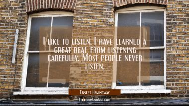 I like to listen. I have learned a great deal from listening carefully. Most people never listen. Ernest Hemingway Quotes