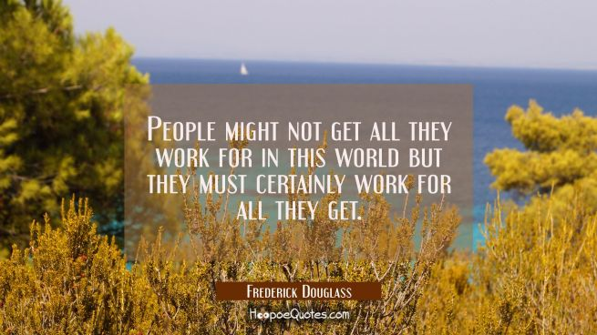 People might not get all they work for in this world but they must certainly work for all they get.