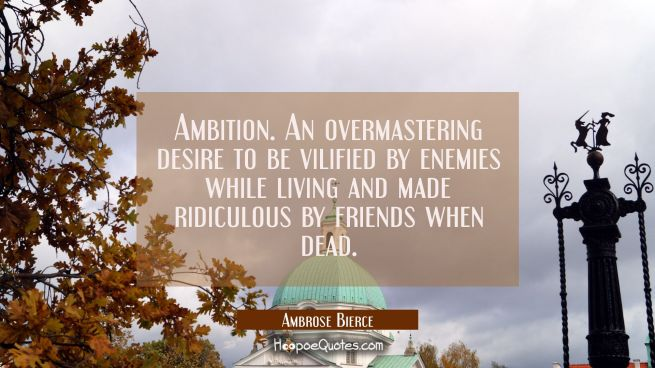 Ambition. An overmastering desire to be vilified by enemies while living and made ridiculous by fri