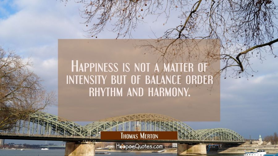 Happiness is not a matter of intensity but of balance order rhythm and harmony. Thomas Merton Quotes