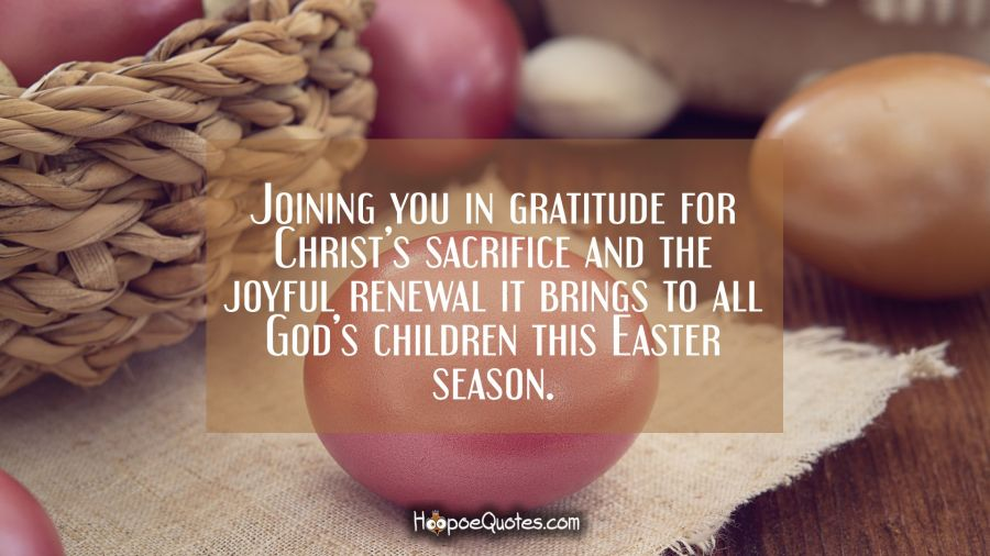 Joining you in gratitude for Christ's sacrifice and the joyful renewal it brings to all God's children this Easter season. Easter Quotes