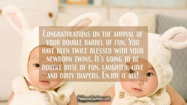 Congratulations on the arrival of your double barrel of fun. You have been twice blessed with your newborn twins. It's going to be double dose of fun, laughter, love and dirty diapers. Enjoy it all!
