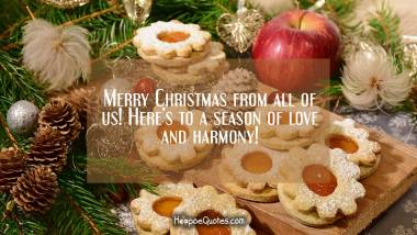 Merry Christmas from all of us! Here's to a season of love and harmony! Christmas Quotes