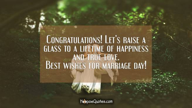 Congratulations! Let's raise a glass to a lifetime of happiness and true love. Best wishes for marriage day!
