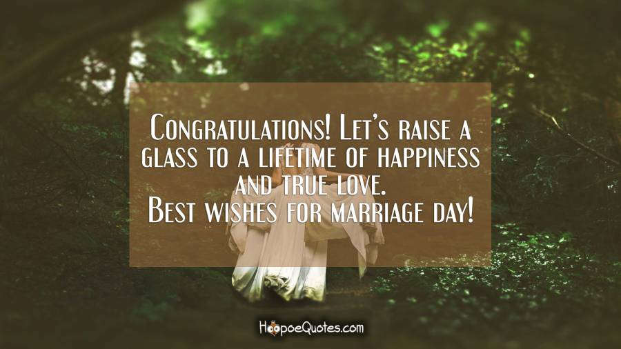 Congratulations! Let's raise a glass to a lifetime of happiness and true love. Best wishes for marriage day! Wedding Quotes