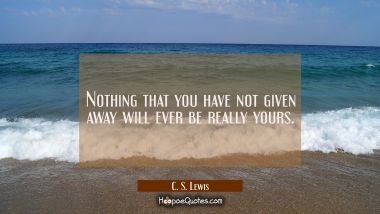 Nothing that you have not given away will ever be really yours.