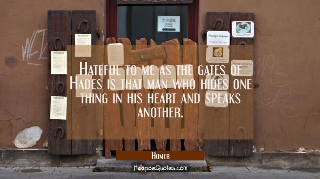 Hateful to me as the gates of Hades is that man who hides one thing in his heart and speaks another