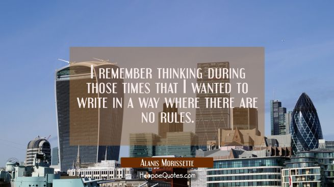 I remember thinking during those times that I wanted to write in a way where there are no rules.