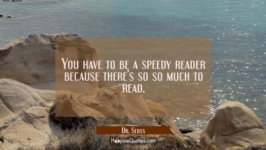 You have to be a speedy reader because there's so so much to read. Dr. Seuss Quotes