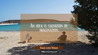 An idea is salvation by imagination.