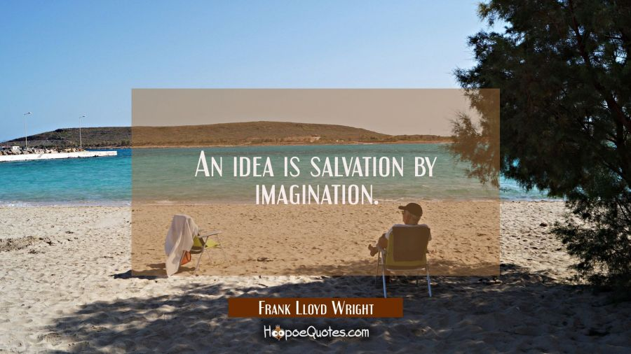 An idea is salvation by imagination. Frank Lloyd Wright Quotes