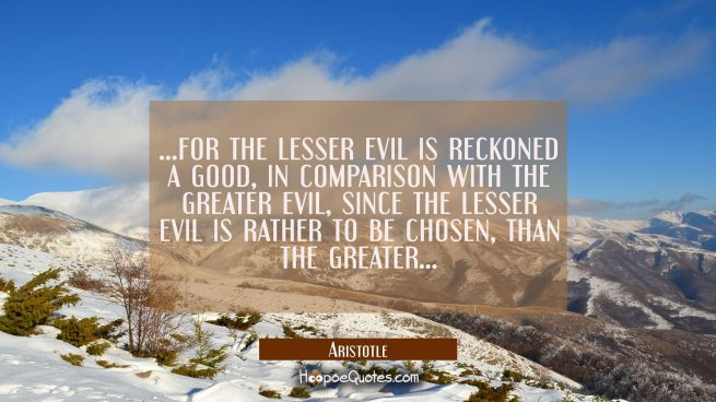 ...for the lesser evil is reckoned a good in comparison with the greater evil since the lesser evil